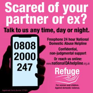Freephone 24-Hour National Domestic Abuse Helpline: 0808 2000 247